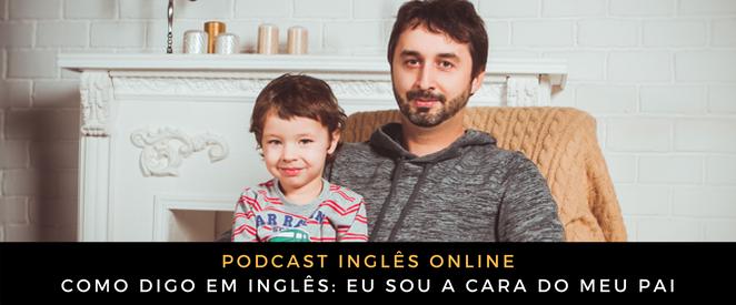 Como digo em inglês eu sou a cara do meu pai (áudio)