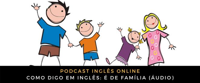 Como digo em inglês é de família (áudio)