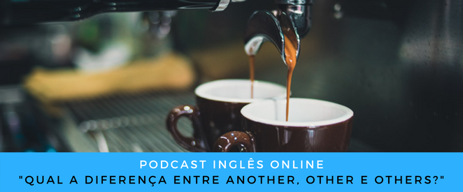 Inglês - Podcast Qual a diferença entre another, other e others