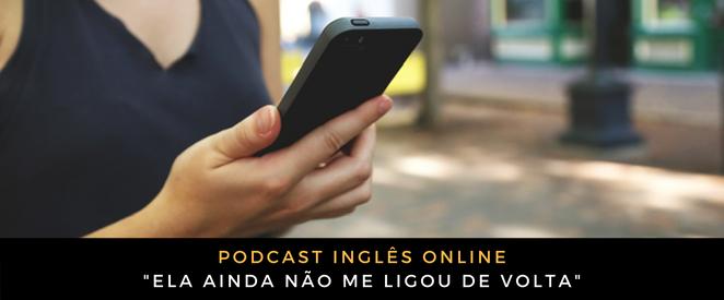 Inglês - Podcast Ela ainda não me ligou de volta