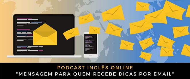 Podcast Mensagem para quem recebe dicas por email (Português e Inglês!)