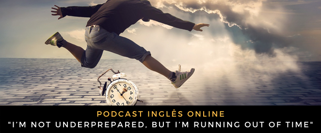 Inglês - Podcast I'm not underprepared, but I'm running out of time