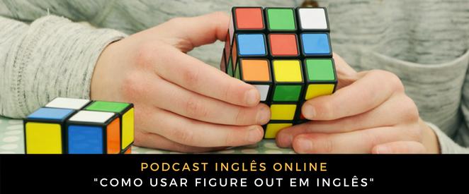 Podcast Como usar figure out em inglês