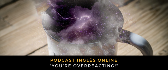 Inglês - Podcast You're overreacting!