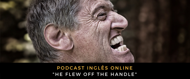 Inglês - Podcast He flew off the handle