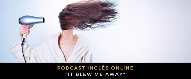 Inglês - Podcast It blew me away