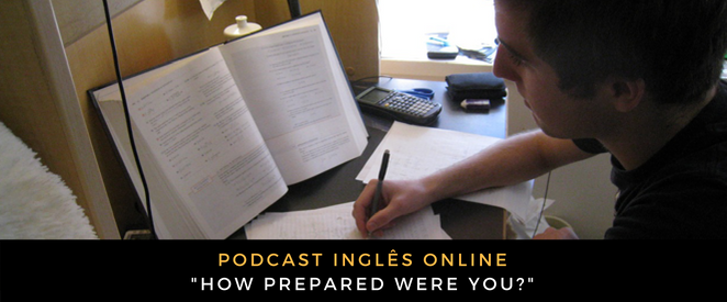 Inglês - Podcast How prepared were you