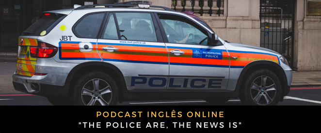 Inglês - Podcast the police are, the news is