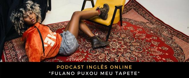 Inglês - Podcast Fulano puxou meu tapete