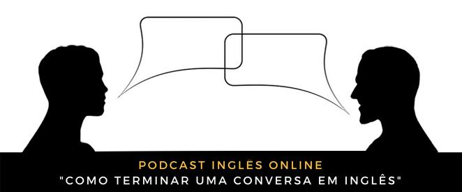 Podcast Como terminar uma conversa em inglês (quando o outro não para de falar!)