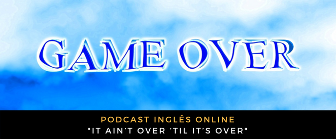 Inglês - Podcast It ain't over 'til it's over