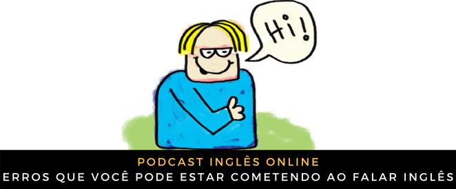 Podcast Três errinhos que você pode estar cometendo ao falar inglês