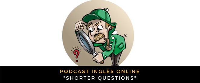 Inglês - Podcast Shorter questions