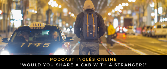 Inglês - Podcast Would you share a cab with a stranger