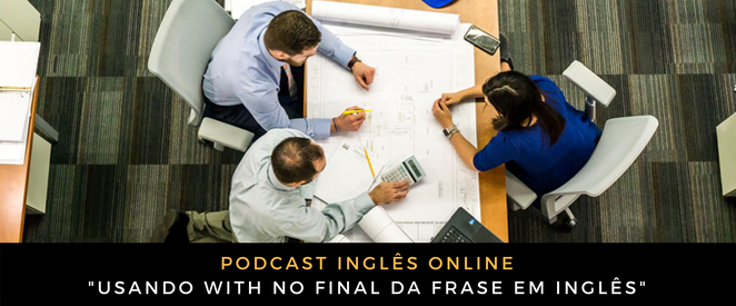 Podcast Usando WITH no final da frase em inglês