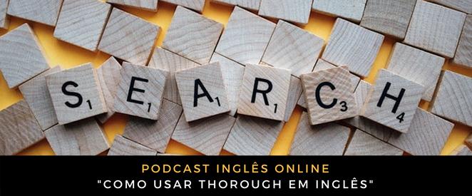 Podcast Como usar Thorough em inglês