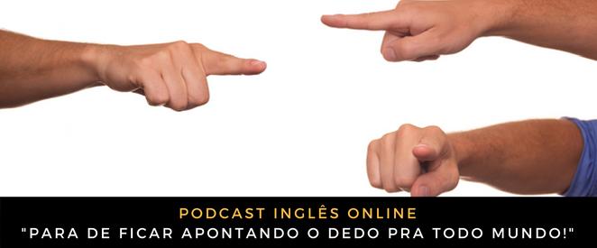 Como falo em inglês Para de ficar apontando o dedo pra todo mundo