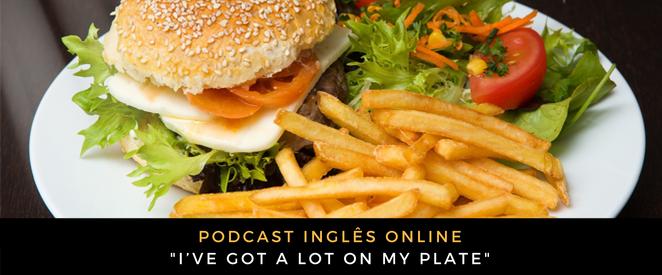 Inglês - Podcast I've got a lot on my plate