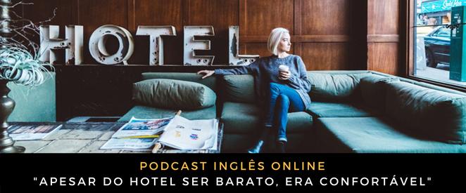 Como falo em inglês Apesar do hotel ser barato, era confortável (podcast)