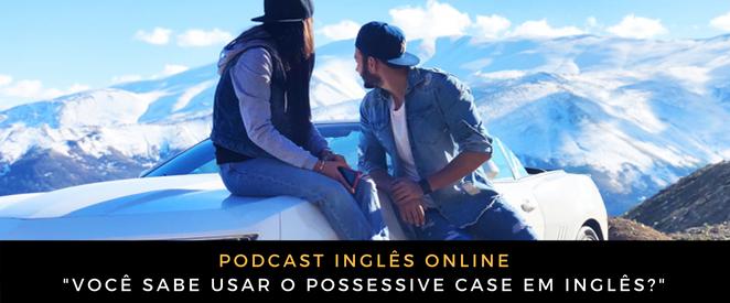 Podcast Você sabe usar o possessive case em inglês