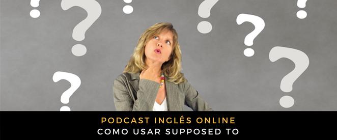Inglês - É pra você ouvir o podcast e saber que isso se diz usando 'supposed to' É sim