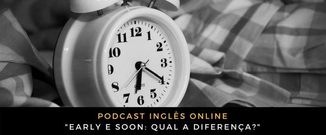 Inglês - Early e soon qual a diferença (Podcast)