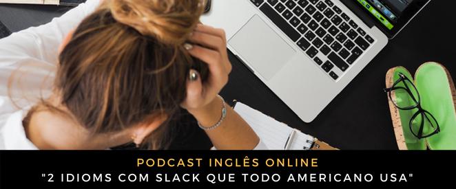 Inglês - Podcast 2 idioms com SLACK que todo americano usa