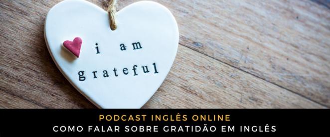 Se ter gratidão atrai coisas boas… Então você tem que saber falar isso em inglês