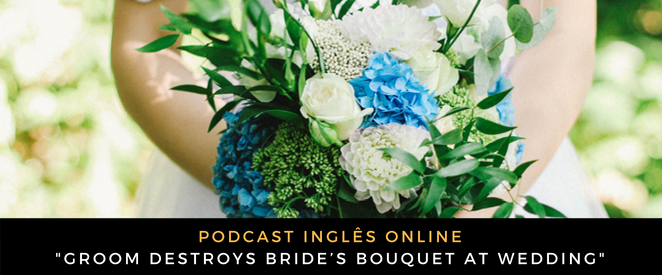 Inglês - Podcast Groom destroys bride's bouquet at wedding