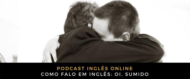 Inglês Online Como falo em inglês Oi, sumido