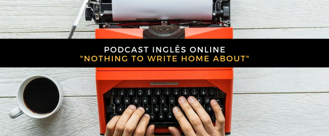 PODCAST INGLÊS ONLINE_NOthing to write home about