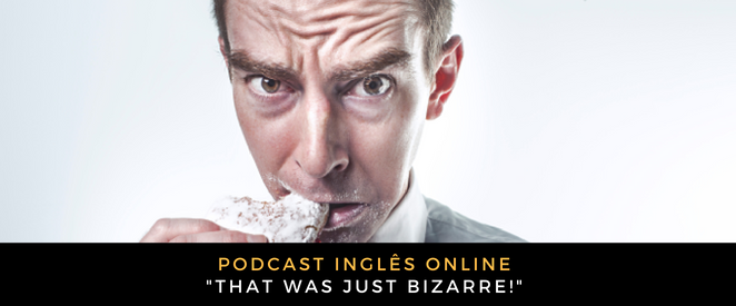 Inglês Online That was just bizarre!