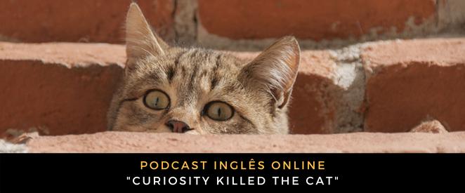 Inglês - Podcast Curiosity killed the cat