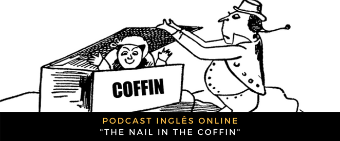 Inglês - Podcast The nail in the coffin