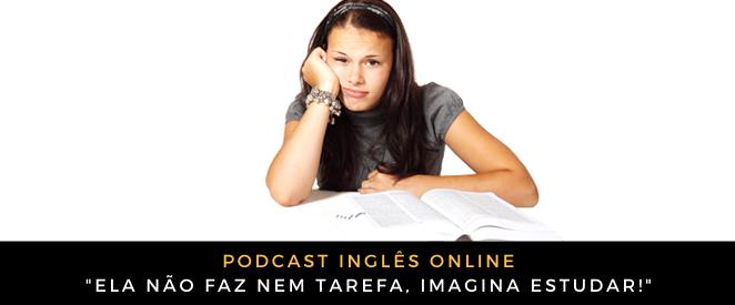 podcast-ela-nao-faz-nem-tarefa-imagina-estudar
